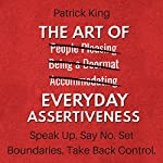 The Art of Everyday Assertiveness: Speak Up. Say No. Set Boundaries. Take Back Control. | Patrick King