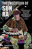 The Execution of Sun Ra: The Mysterious Tale of a Dark Body Sent to Earth to Usher in an Unprecedented Era of Cosmic Regeneration and Happiness (Volume II)
