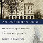 An Uncommon Union: Dallas Theological Seminary and American Evangelicalism | John D. Hannah (editor)