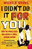I Didn't Do It For You: How the World Used and Abused a Small African Nation by Michela Wrong (4-Jul-2005) Paperback