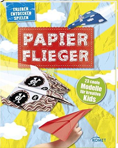 Papierflieger - 23 coole Modelle für kreative Kids: Erleben, entdecken, spielen