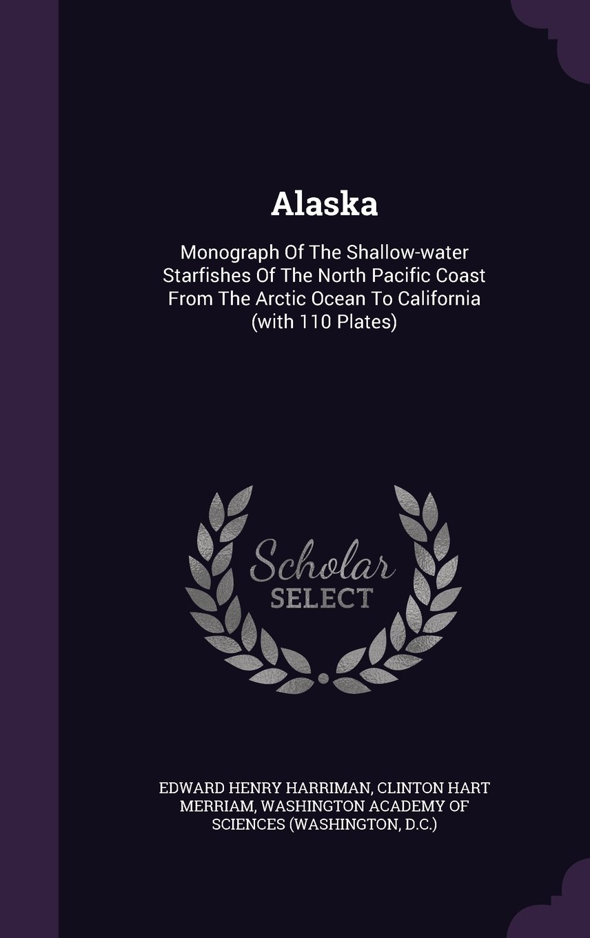 Read Online Alaska: Monograph Of The Shallow-water Starfishes Of The North Pacific Coast From The Arctic Ocean To California (with 110 Plates) PDF