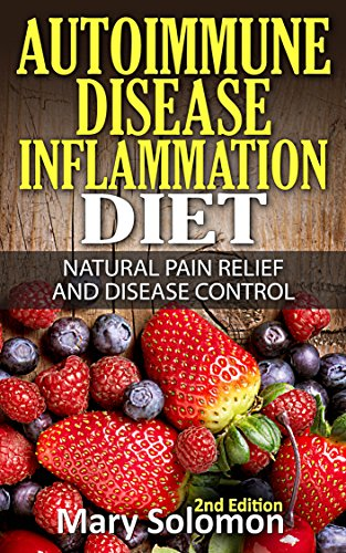 Autoimmune: Autoimmune Disease Inflammation Diet : Natural Pain Relief and Disease Control (Immune System, Chronic Disease, Arthritis, Inflammation, Joint Pain, Chronic Pain, Autoimmune)