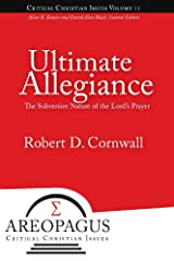Ultimate Allegiance: The Subversive Nature of the Lord's Prayer (Areopagus Critical Christian Issues Book 2) Kindle Edition