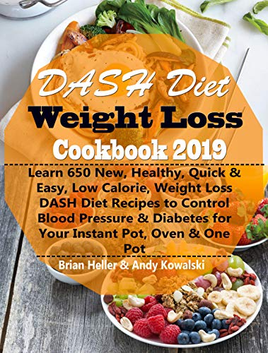 DASH Diet Weight Loss Cookbook 2019: Learn 650 New, Healthy, Quick & Easy, Low Calorie, Weight Loss DASH Diet Recipes to Control Blood Pressure & Diabetes for Your Instant Pot, Oven & One Pot by Brian Heller, Andy Kowalski