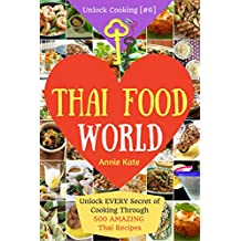 Welcome to Thai Food World: Unlock EVERY Secret of Cooking Through 500 AMAZING Thai Recipes (Thai Cookbook, Thai Recipe Book, Asian Cookbook, Thai for Beginners...) (Unlock Cooking, Cookbook [#6])