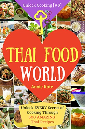 Welcome to Thai Food World: Unlock EVERY Secret of Cooking Through 500 AMAZING Thai Recipes (Thai Cookbook, Thai Recipe Book, Asian Cookbook, Thai for Beginners...) (Unlock Cooking, Cookbook [#6]) by Annie Kate