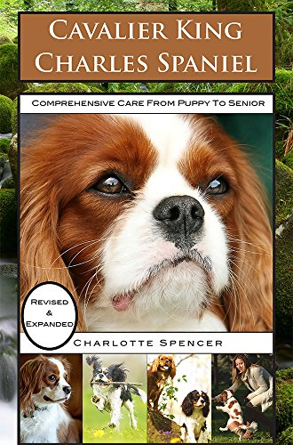 (Cavalier King Charles Spaniel: REVISED & EXPANDED: Comprehensive Care from Puppy to Senior; Care, Health, Training, Behavior, Understanding, Grooming, Showing, Costs and much more)