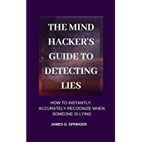 The Mind Hacker's Guide to Detecting Lies: How to Instantly, Accurately Recognize When Someone is Lying (English Edition)