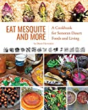 Eat Mesquite and More: A Cookbook for Sonoran Desert Foods and Living