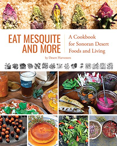 Eat Mesquite and More: A Cookbook for Sonoran Desert Foods and Living by Desert Harvesters