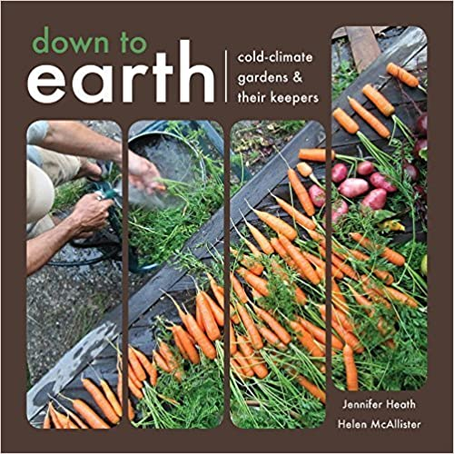 Down To Earth: Cold-Climate Gardens and Their Keepers by Helen McAllister (2014-10-16)