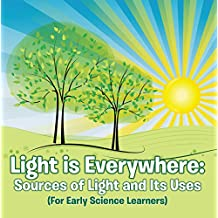 Light is Everywhere: Sources of Light and Its Uses (For Early Learners): Nature Book for Kids - Earth Sciences (Children's Earth Sciences Books)
