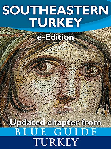 Blue Guide Southeastern Turkey - An explorer's guide to Kahramanmaras, Gaziantep, Adiyaman, Elazig, Malatya, Sanliurfa, Diyarbakir, Batman and Mardin provinces ... (Updated chapter from Blue Guide Turkey)