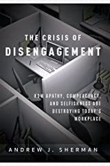 Crisis of Disengagement: How Apathy, Complacency, And Selfishness Are Destroying Today's Workplace Hardcover