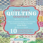One Day Quilting Mastery: The Complete Beginner's Guide to Learn Quilting in Under One Day | Ellen Warren