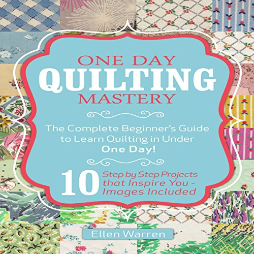 One Day Quilting Mastery: The Complete Beginner's Guide to Learn Quilting in Under One Day