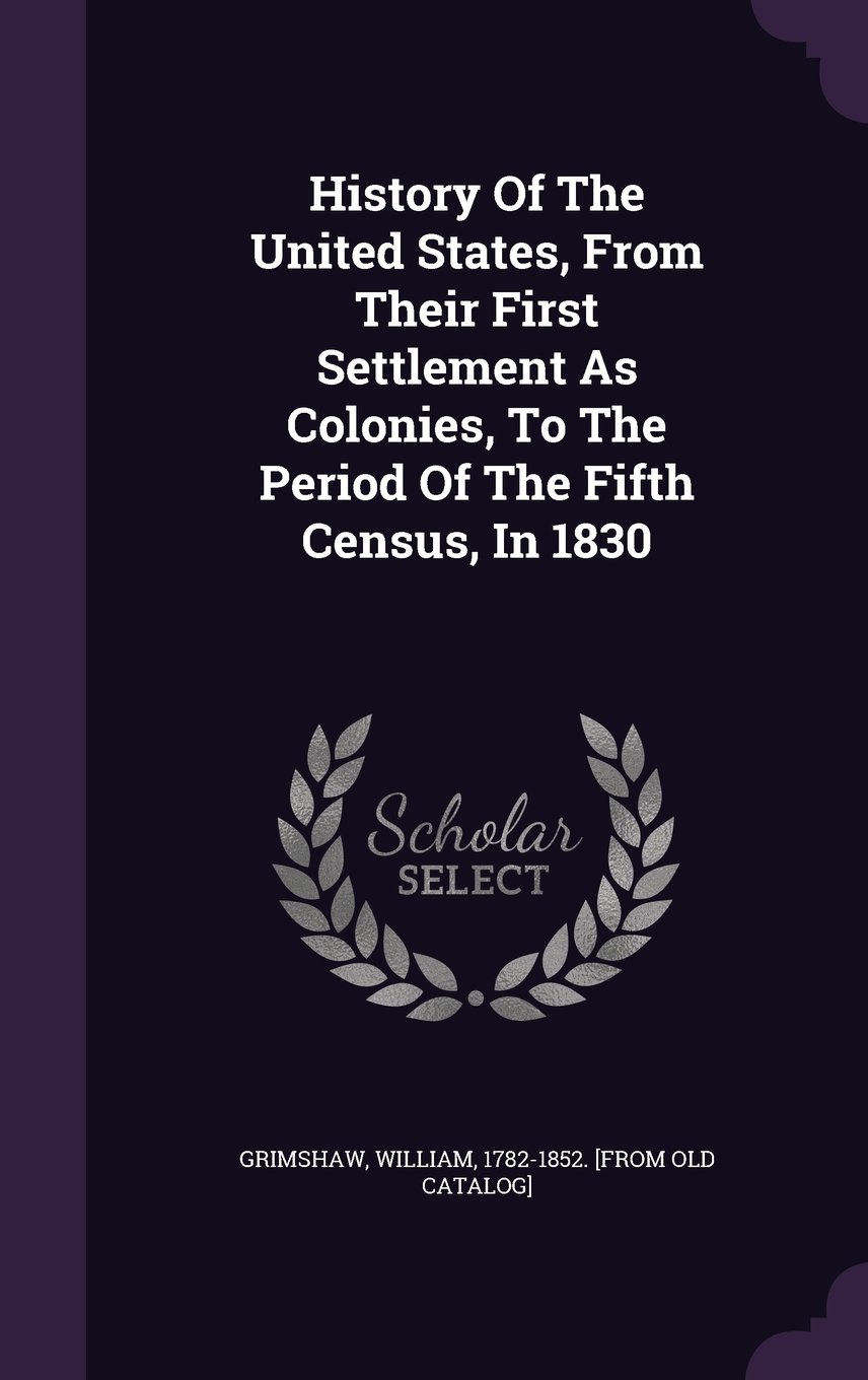 Download History Of The United States, From Their First Settlement As Colonies, To The Period Of The Fifth Census, In 1830 PDF