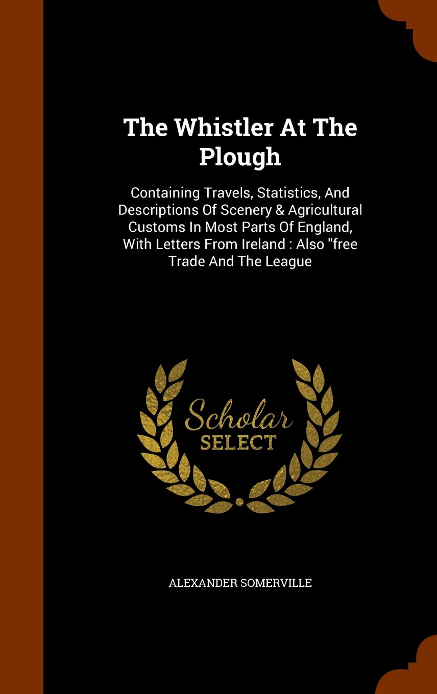 """Read Online The Whistler At The Plough: Containing Travels, Statistics, And Descriptions Of Scenery & Agricultural Customs In Most Parts Of England, With Letters From Ireland : Also """"free Trade And The League PDF"""
