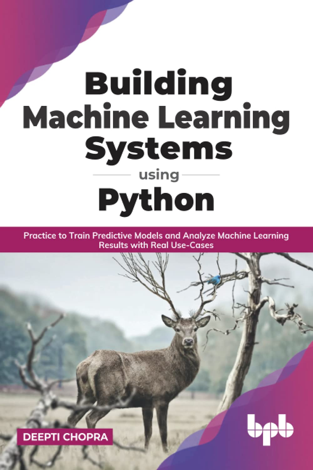 Building Machine Learning Systems Using Python: Practice to Train Predictive Models and Analyze Machine Learning Results with Real Use-Cases