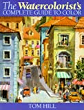 The Watercolorist's Complete Guide to Color, Tom Hill, 0891348549