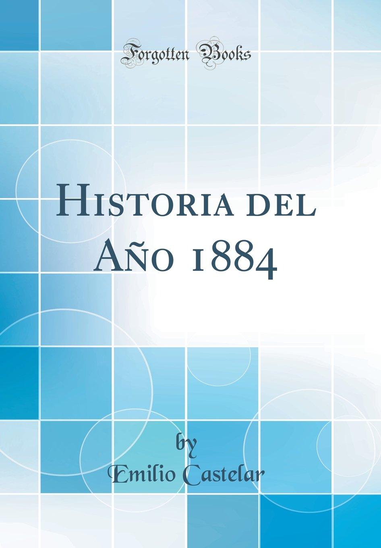 Historia del Año 1884 (Classic Reprint) (Spanish Edition): Emilio Castelar: 9780332052182: Amazon.com: Books