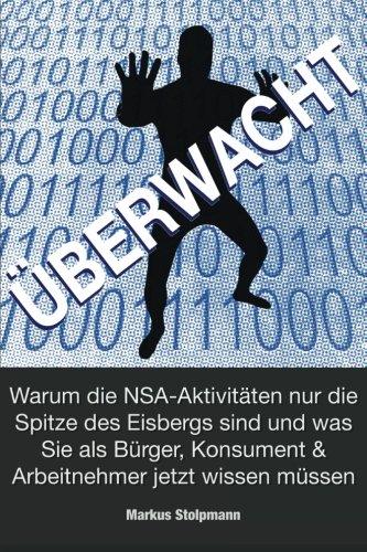 ÜBERWACHT: Warum die NSA-Aktivitäten nur die Spitze des Eisbergs sind: und was Sie als Bürger, Konsument und Arbeitnehmer jetzt wissen müssen (German Edition) (Nur Für Sie-shop)
