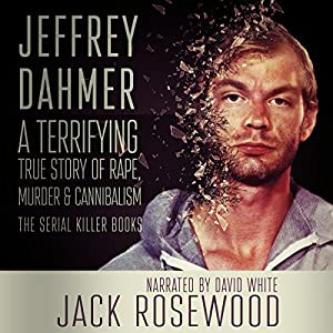 Jeffrey Dahmer: A Terrifying True Story of Rape, Murder & Cannibalism  Audiobook