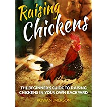 Raising Chickens: The Beginner's Guide to Raising Chickens in Your Own Backyard