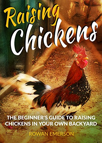 Raising Chickens: Backyard Chickens: The Beginner's Guide to Raising Chickens in Your Own Backyard (Self Sufficiency, Homesteading, Living Off the Grid) ... Sufficiency and Homesteading Guides Book 1) by [Emerson, Rowan]