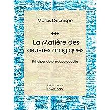La Matière des oeuvres magiques: Principes de physique occulte (French Edition)