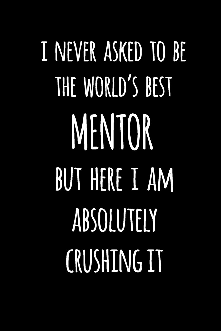 Amazon.com: I Never Asked To Be The Worlds Best Mentor But ...