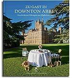 Zu Gast in Downton Abbey: Geschichten und Rezepte aus Highclere Castle