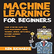 Machine Learning for Beginners: Your Starter Guide for Data Management, Model Training, Neural Networks, Machine Learning Algorithms Audiobook by Ken Richards Narrated by Jacob Ford