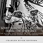 Soviet Russia's Space Program During the Space Race: The History and Legacy of the Competition That Pushed America to the Moon | Charles River Editors