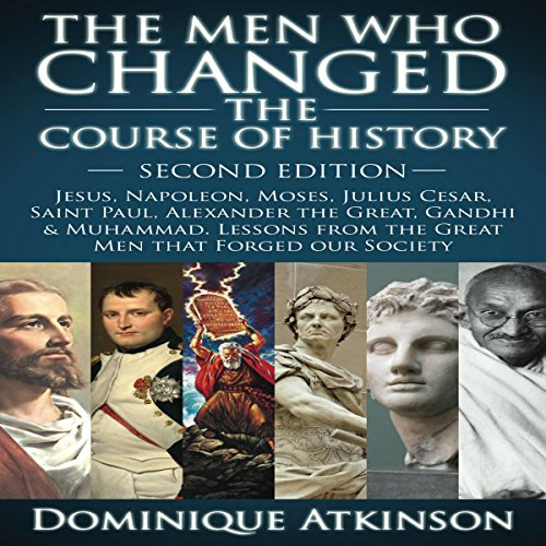 The Men Who Changed the Course of History - 2nd Edition: Jesus, Napoleon, Moses, Caesar, St. Paul, Alexander the Great, Gandhi & Muhammad: Lessons from the Great Men That Forged Our Society image