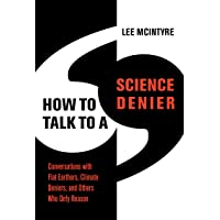 How to Talk to a Science Denier: Conversations with Flat Earthers, Climate Deniers, and Others Who Defy Reason