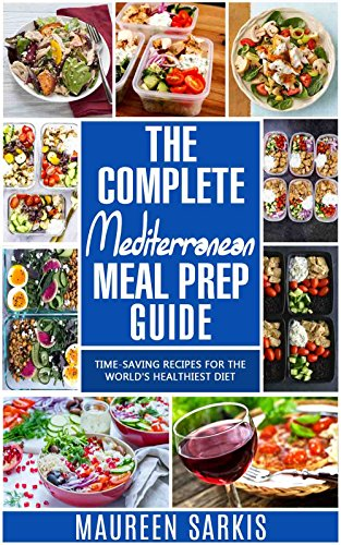 The Complete Mediterranean Meal Prep Guide: TimeSaving Recipes for the World#039s Healthiest Diet The HeartHealthy Cookbook That Teaches you to Manage Your Diet with Meal Planning amp Prepping