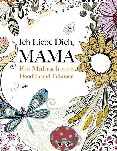Ich Liebe Dich, Mama: Ein Malbuch zum Doodlen & Träumen: Ein wunderschönes und inspirierendes Malbuch für Mütter