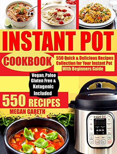 550 INSTANT POT RECIPES COOKBOOK: Quick & Delicious Recipes Collection for Your Instant Pot & Beginners Guide Including Vegan, Ketogenic, Gluten-Free, Pork, Paleo, Poultry, Fish & Seafoods Recipes. by MEGAN GARETH