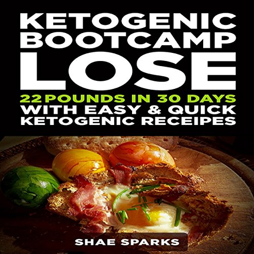 Ketogenic Bootcamp: Lose 22 Pounds in 30 Days with Easy & Quick Ketogenic Recipes by Shae Sparks