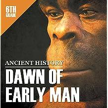 6th Grade Ancient History: Dawn of Early Man: Prehistoric Man Encyclopedia Sixth Grade Books (Children's Prehistoric History Books)