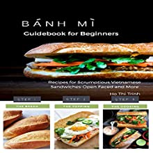 Banh Mi Guidebook for Beginners: Recipes for Scrumptious Vietnamese Sandwiches - Open Faced and More Audiobook by Ho Thi Trinh Narrated by Diane Robinson