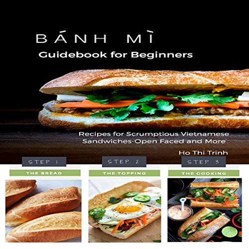 Banh Mi Guidebook for Beginners: Recipes for Scrumptious Vietnamese Sandwiches - Open Faced and More by Ho Thi Trinh