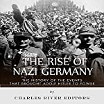 The Rise of Nazi Germany: The History of the Events that Brought Adolf Hitler to Power |  Charles River Editors