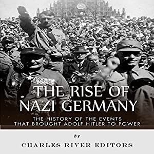 The Rise of Nazi Germany: The History of the Events that Brought Adolf Hitler to Power Audiobook