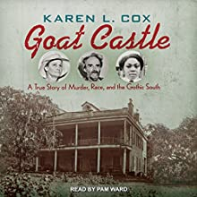 Goat Castle: A True Story of Murder, Race, and the Gothic South Audiobook by Karen L. Cox Narrated by Pam Ward