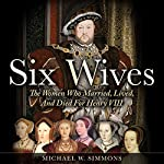 Six Wives: The Women Who Married, Lived, and Died For Henry VIII | Michael W. Simmons