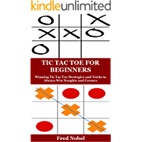 TIC TAC TOE FOR BEGINNERS: Winning Tic Tac Toe Strategies and Tricks to Always Win Noughts and Crosses