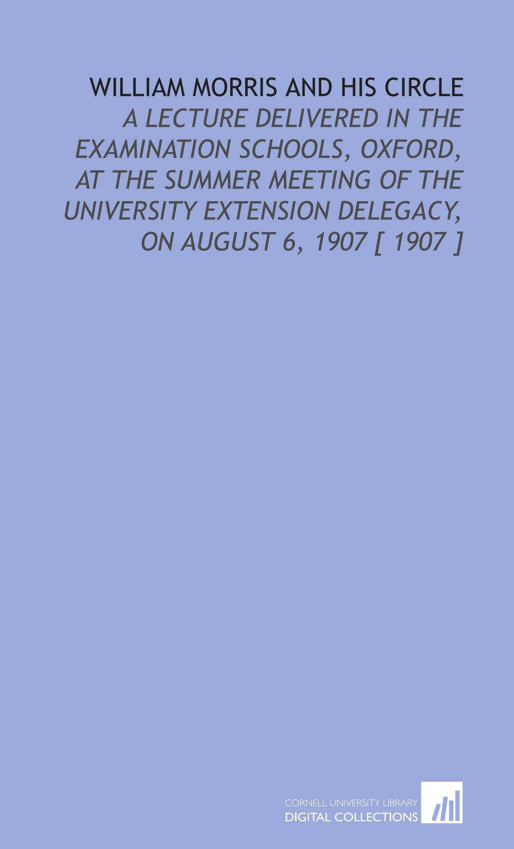 William Morris and His Circle: A Lecture Delivered in the Examination Schools, Oxford, at the Summer Meeting of the University Extension Delegacy, on August 6, 1907 [ 1907 ] pdf epub